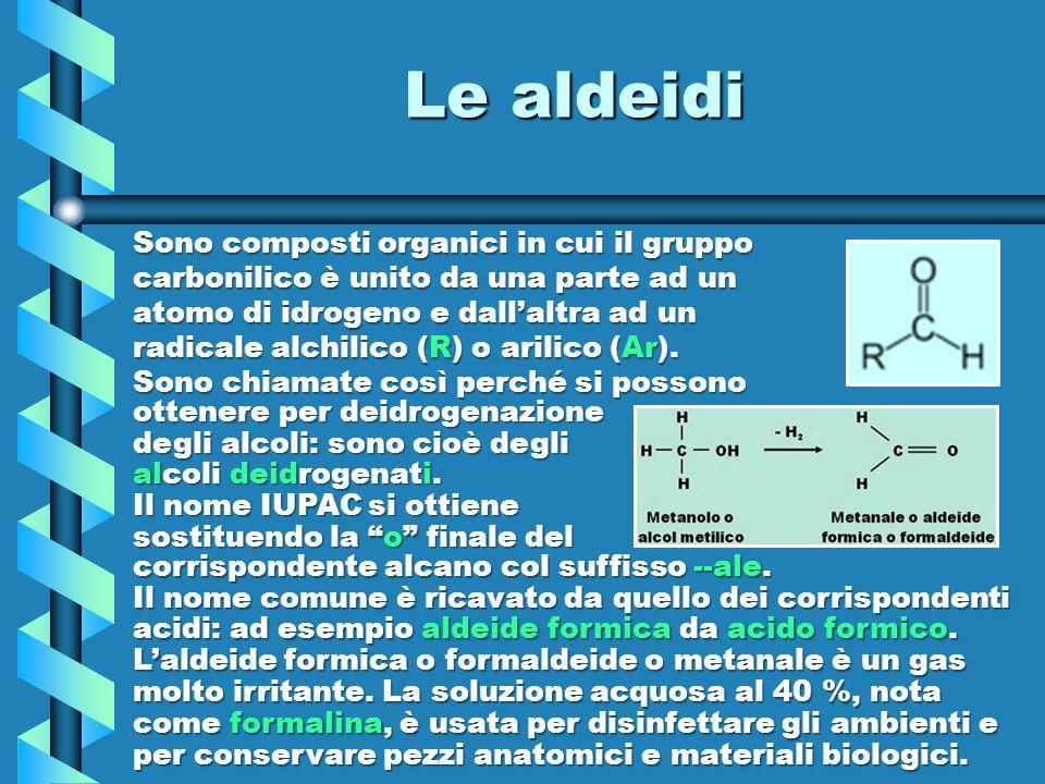 Le aldeidi Sono composti organici in cui il gruppo carbonilico è unito da una parte ad un atomo di idrogeno e dall'altra ad un radicale alchilico (R)