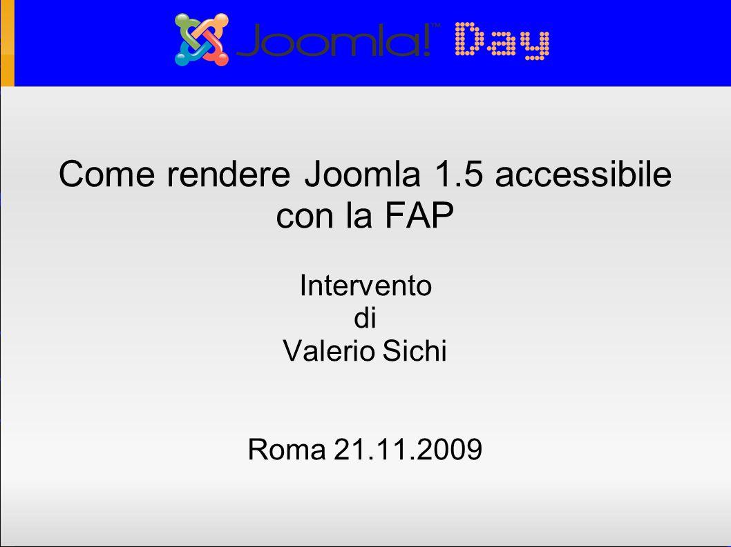 Cosa significa JoomlaFAP Joomla FAP è una versione di Joomla ottimizzata per l accessibilità come definita in base alla legge italiana (legge Stanca ) legge 9 gennaio 2004, n.