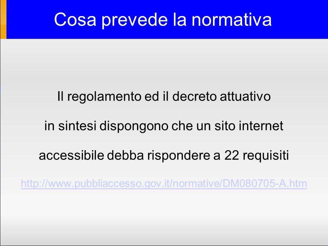 Cosa prevede la normativa Il regolamento ed il decreto attuativo in sintesi dispongono che un sito internet accessibile debba rispondere a 22 requisiti http://www.pubbliaccesso.gov.it/normative/DM080705-A.htm
