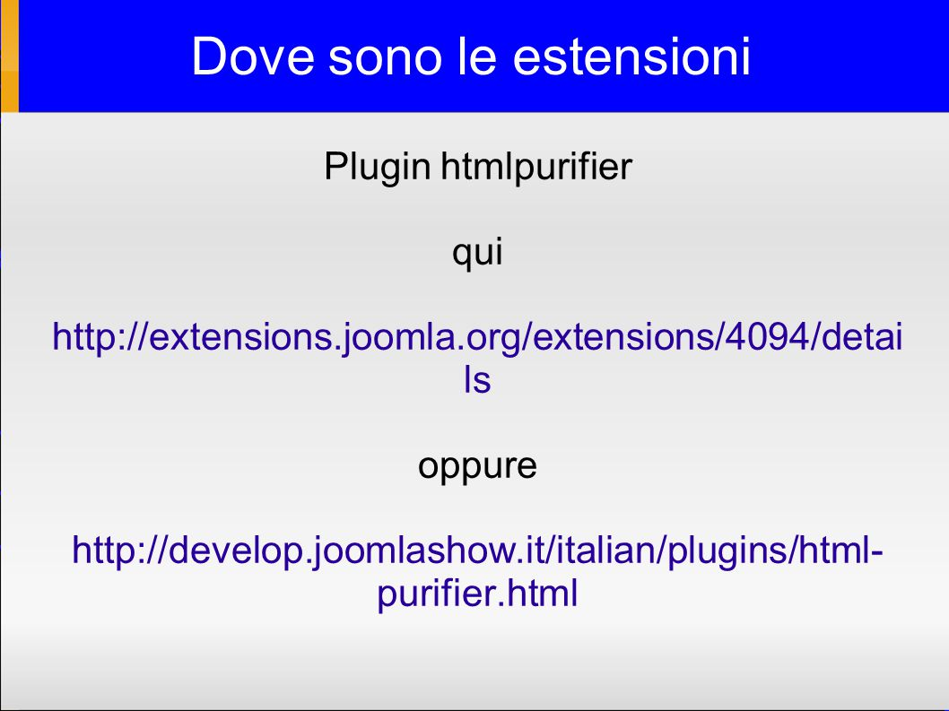 Dove sono le estensioni Plugin htmlpurifier qui http://extensions.joomla.org/extensions/4094/detai ls oppure http://develop.joomlashow.it/italian/plugins/html- purifier.html