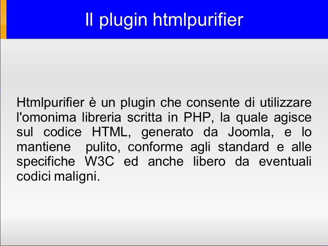 Il plugin htmlpurifier Htmlpurifier è un plugin che consente di utilizzare l omonima libreria scritta in PHP, la quale agisce sul codice HTML, generato da Joomla, e lo mantiene pulito, conforme agli standard e alle specifiche W3C ed anche libero da eventuali codici maligni.