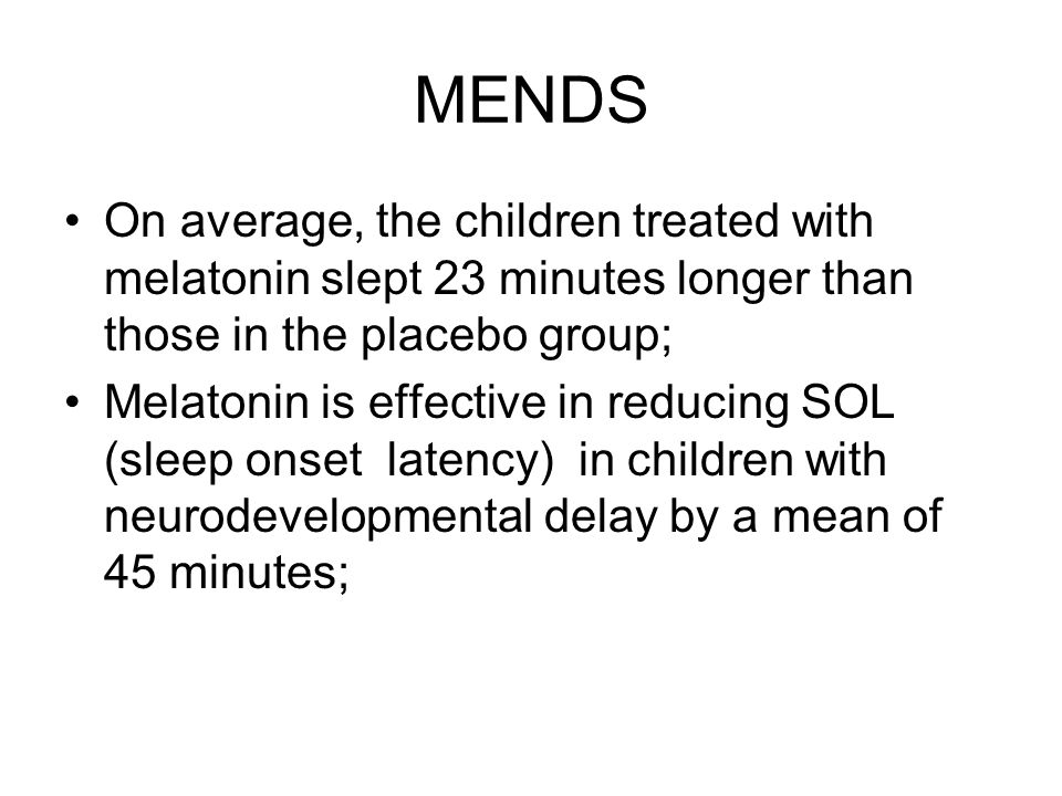 MENDS On average, the children treated with melatonin slept 23 minutes longer than those in the placebo group; Melatonin is effective in reducing SOL