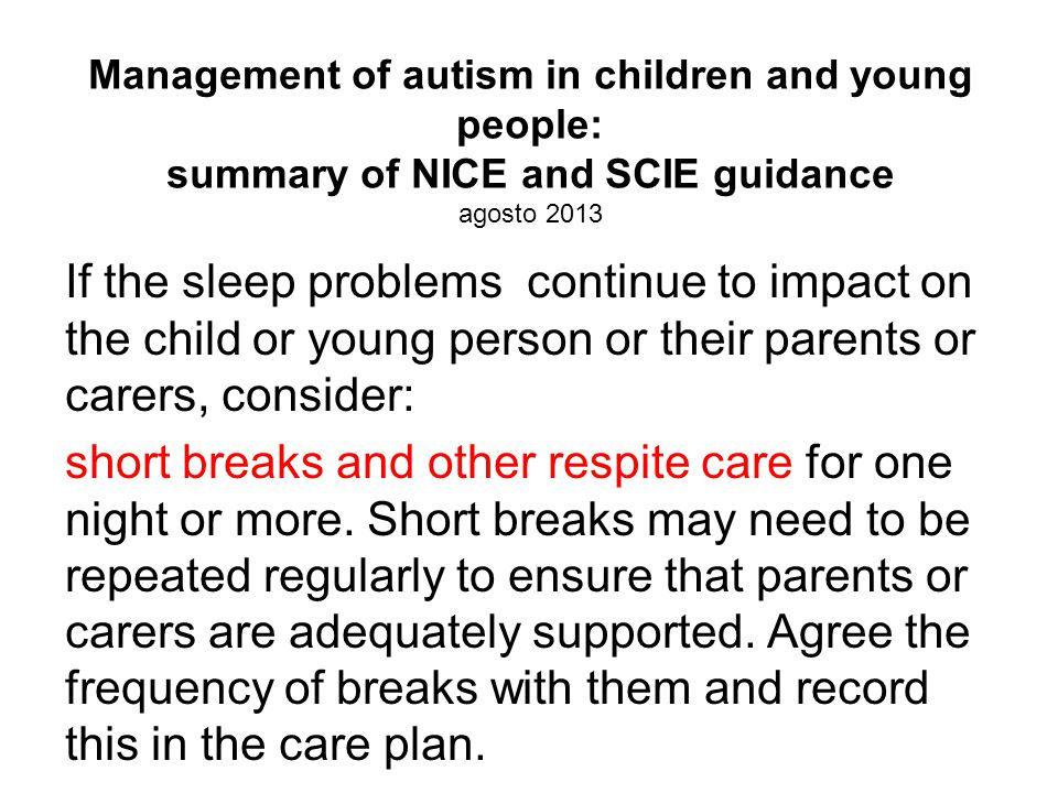 Management of autism in children and young people: summary of NICE and SCIE guidance agosto 2013 If the sleep problems continue to impact on the child or young person or their parents or carers, consider: short breaks and other respite care for one night or more.