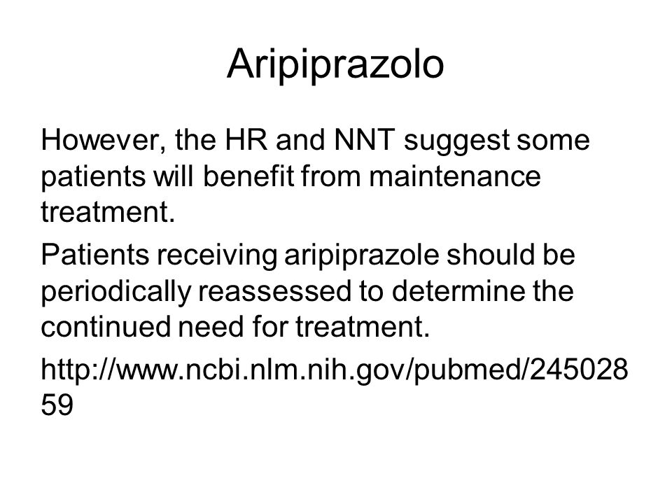 Aripiprazolo However, the HR and NNT suggest some patients will benefit from maintenance treatment.