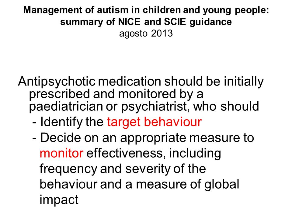 Management of autism in children and young people: summary of NICE and SCIE guidance agosto 2013 Antipsychotic medication should be initially prescribed and monitored by a paediatrician or psychiatrist, who should - Identify the target behaviour - Decide on an appropriate measure to monitor effectiveness, including frequency and severity of the behaviour and a measure of global impact