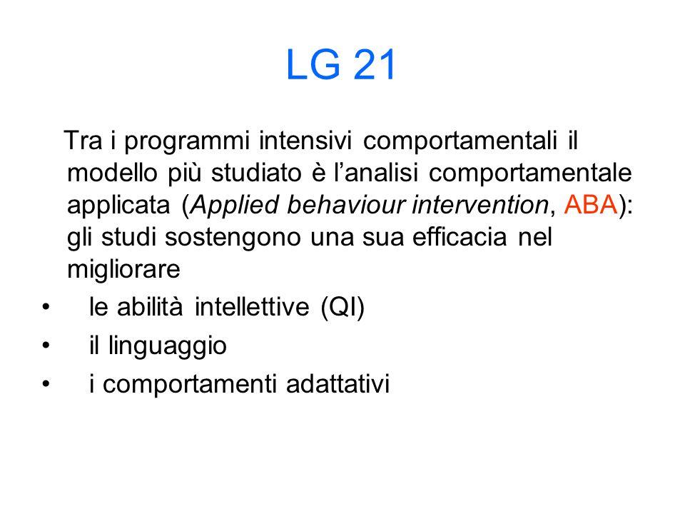 LG 21 Tra i programmi intensivi comportamentali il modello più studiato è l'analisi comportamentale applicata (Applied behaviour intervention, ABA): gli studi sostengono una sua efficacia nel migliorare le abilità intellettive (QI) il linguaggio i comportamenti adattativi