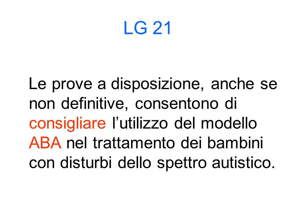 LG 21 Le prove a disposizione, anche se non definitive, consentono di consigliare l'utilizzo del modello ABA nel trattamento dei bambini con disturbi dello spettro autistico.