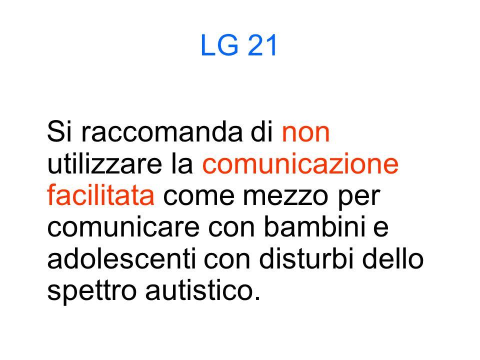 LG 21 Si raccomanda di non utilizzare la comunicazione facilitata come mezzo per comunicare con bambini e adolescenti con disturbi dello spettro autistico.