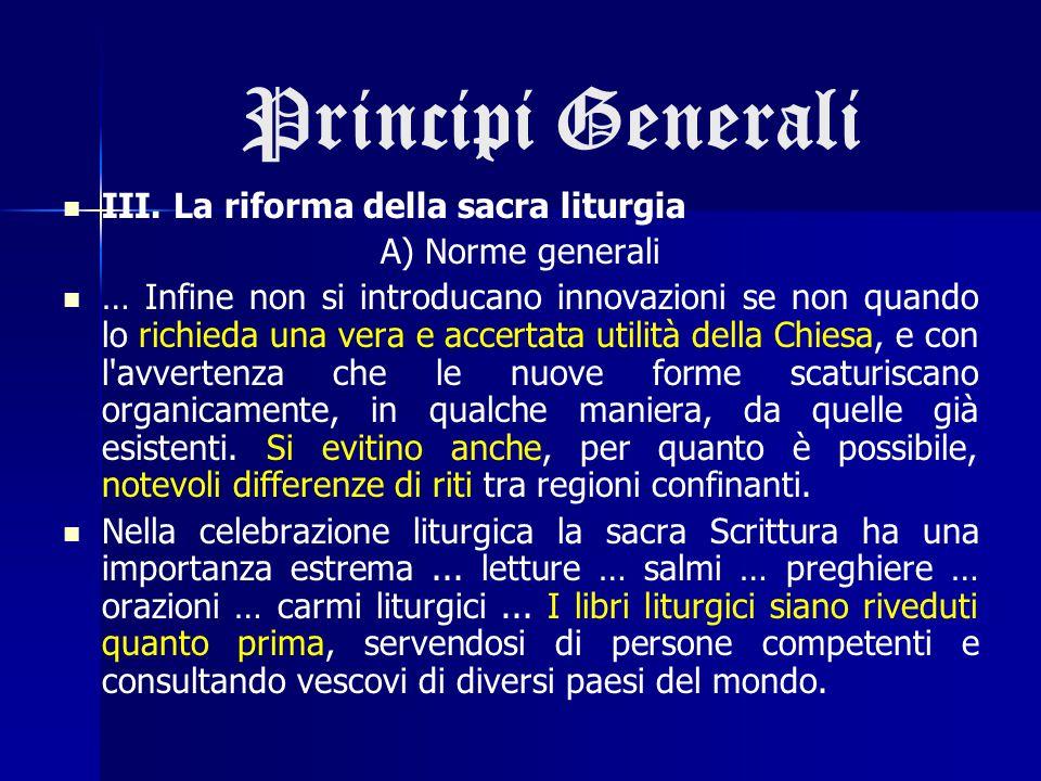 Principi Generali III. La riforma della sacra liturgia A) Norme generali … Infine non si introducano innovazioni se non quando lo richieda una vera e