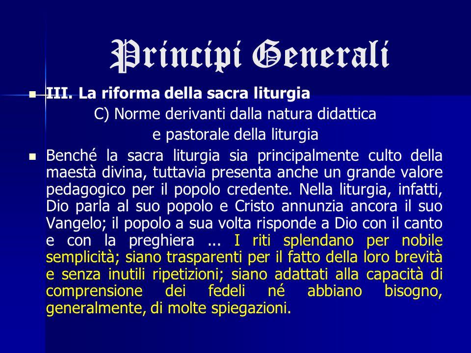 Principi Generali III. La riforma della sacra liturgia C) Norme derivanti dalla natura didattica e pastorale della liturgia Benché la sacra liturgia s