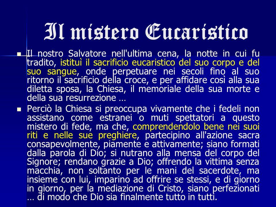 Il mistero Eucaristico Il nostro Salvatore nell'ultima cena, la notte in cui fu tradito, istituì il sacrificio eucaristico del suo corpo e del suo san