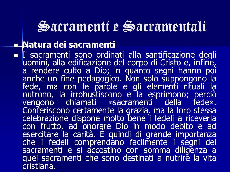 Sacramenti e Sacramentali Natura dei sacramenti I sacramenti sono ordinati alla santificazione degli uomini, alla edificazione del corpo di Cristo e,