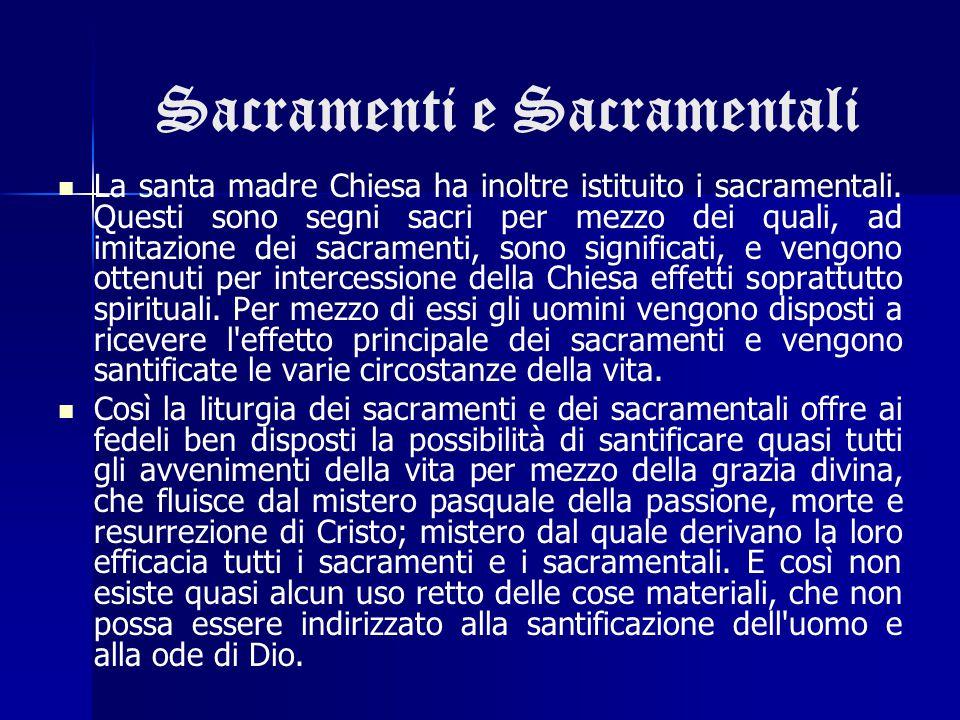 Sacramenti e Sacramentali La santa madre Chiesa ha inoltre istituito i sacramentali. Questi sono segni sacri per mezzo dei quali, ad imitazione dei sa