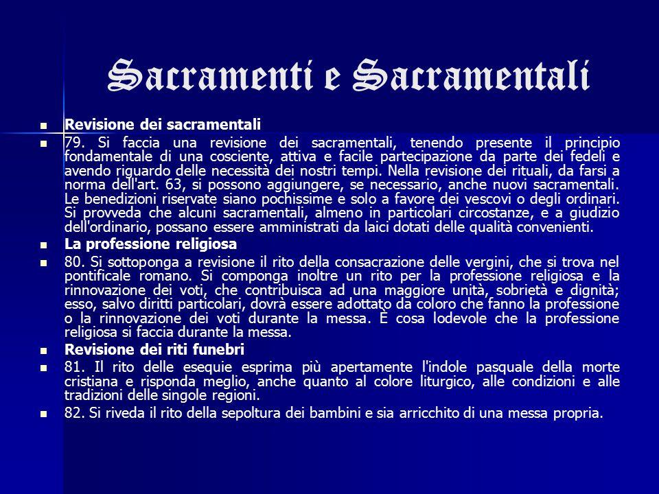 Sacramenti e Sacramentali Revisione dei sacramentali 79. Si faccia una revisione dei sacramentali, tenendo presente il principio fondamentale di una c