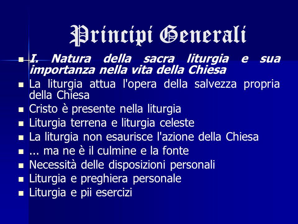 Principi Generali I. Natura della sacra liturgia e sua importanza nella vita della Chiesa La liturgia attua l'opera della salvezza propria della Chies