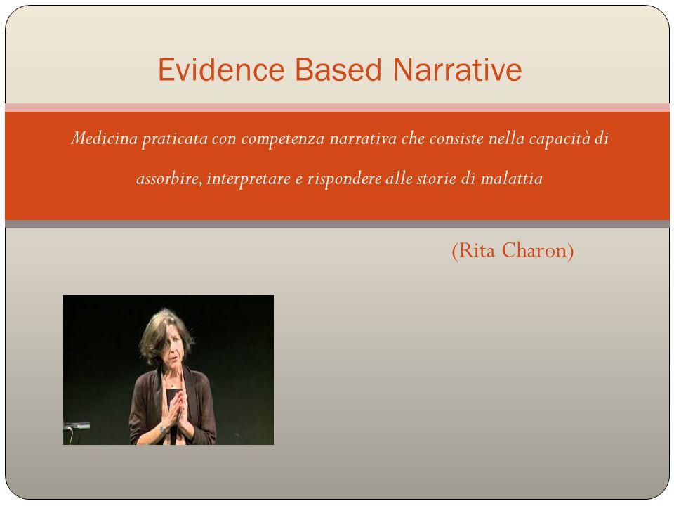 Medicina praticata con competenza narrativa che consiste nella capacità di assorbire, interpretare e rispondere alle storie di malattia (Rita Charon) Evidence Based Narrative