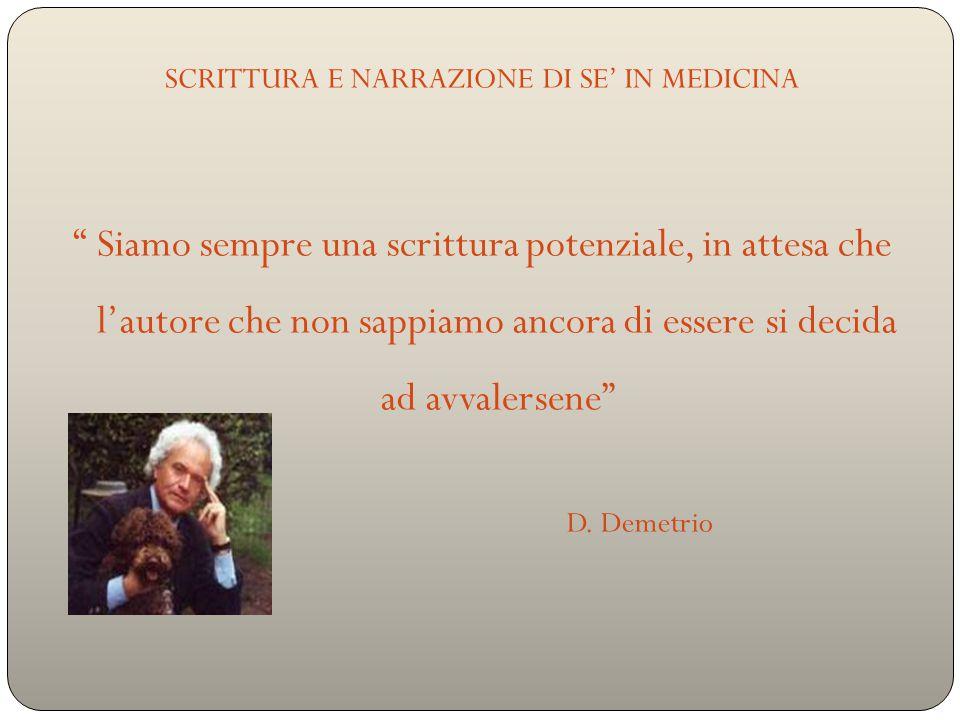 SCRITTURA E NARRAZIONE DI SE' IN MEDICINA Siamo sempre una scrittura potenziale, in attesa che l'autore che non sappiamo ancora di essere si decida ad avvalersene D.
