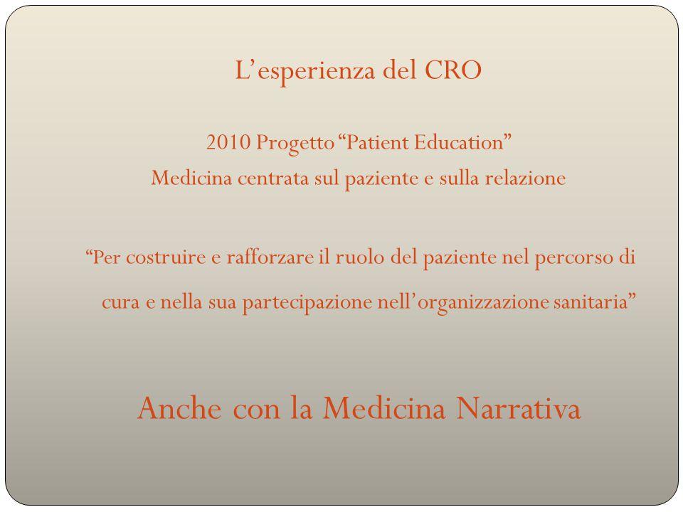 L'esperienza del CRO 2010 Progetto Patient Education Medicina centrata sul paziente e sulla relazione Per costruire e rafforzare il ruolo del paziente nel percorso di cura e nella sua partecipazione nell'organizzazione sanitaria Anche con la Medicina Narrativa