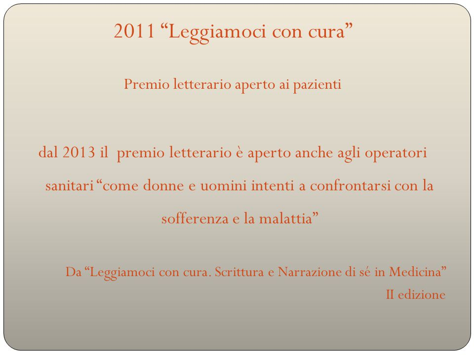 2011 Leggiamoci con cura Premio letterario aperto ai pazienti dal 2013 il premio letterario è aperto anche agli operatori sanitari come donne e uomini intenti a confrontarsi con la sofferenza e la malattia Da Leggiamoci con cura.