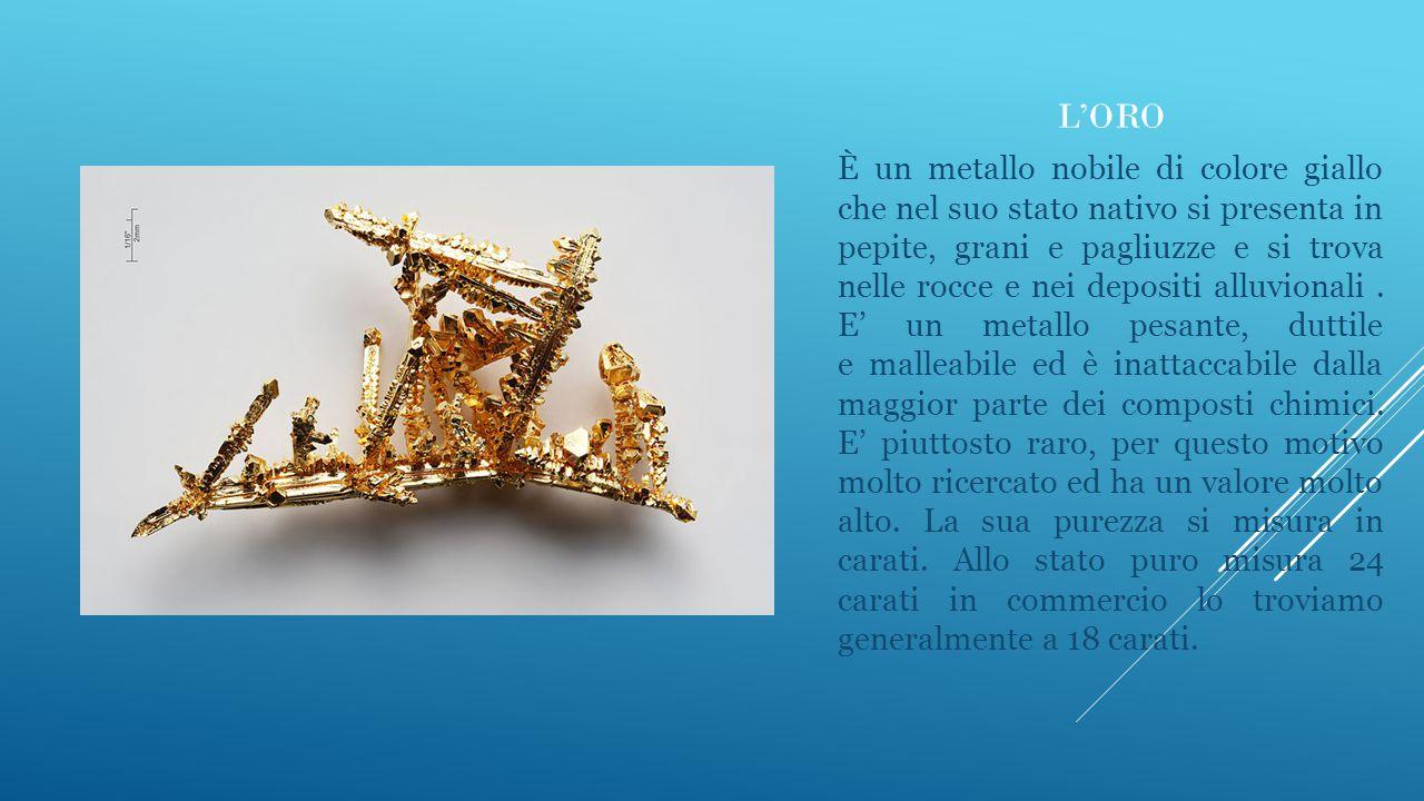 L'ORO È un metallo nobile di colore giallo che nel suo stato nativo si presenta in pepite, grani e pagliuzze e si trova nelle rocce e nei depositi all