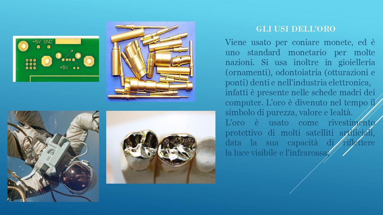 GLI USI DELL'ORO Viene usato per coniare monete, ed è uno standard monetario per molte nazioni. Si usa inoltre in gioielleria (ornamenti), odontoiatri