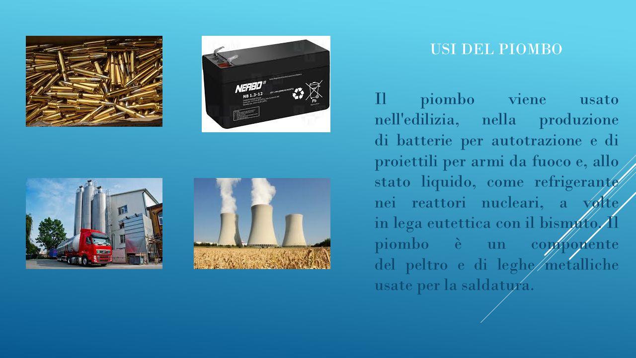 USI DEL PIOMBO Il piombo viene usato nell'edilizia, nella produzione di batterie per autotrazione e di proiettili per armi da fuoco e, allo stato liqu