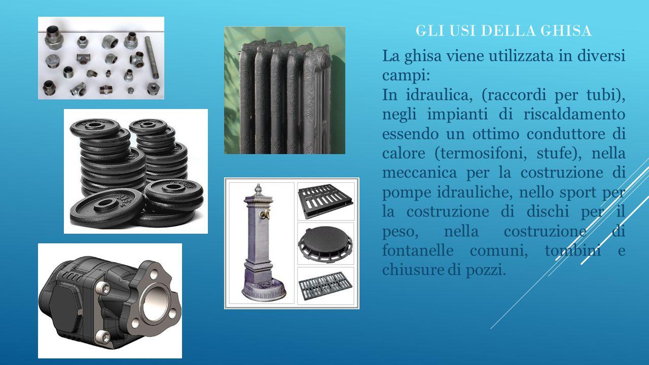 GLI USI DELLA GHISA La ghisa viene utilizzata in diversi campi: In idraulica, (raccordi per tubi), negli impianti di riscaldamento essendo un ottimo c