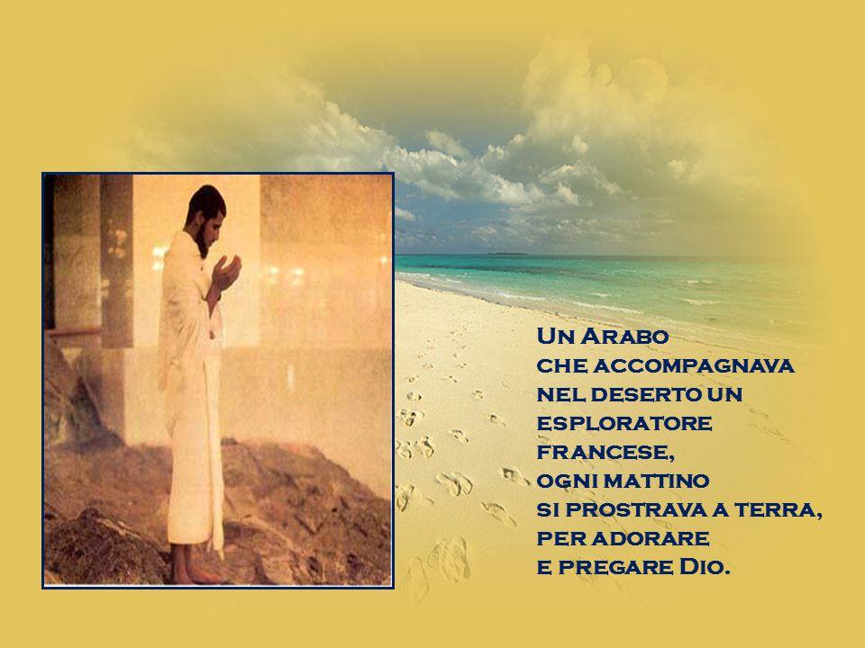 Un Arabo che accompagnava nel deserto un esploratore francese, ogni mattino si prostrava a terra, per adorare e pregare Dio.
