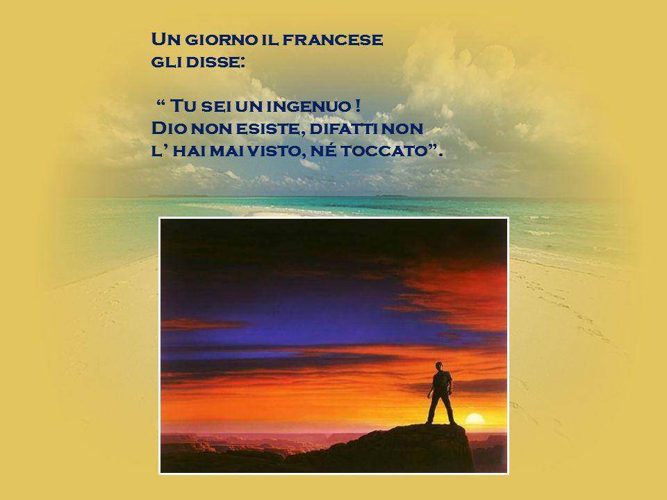 """Un giorno il francese gli disse: """" Tu sei un ingenuo ! Dio non esiste, difatti non l' hai mai visto, né toccato""""."""