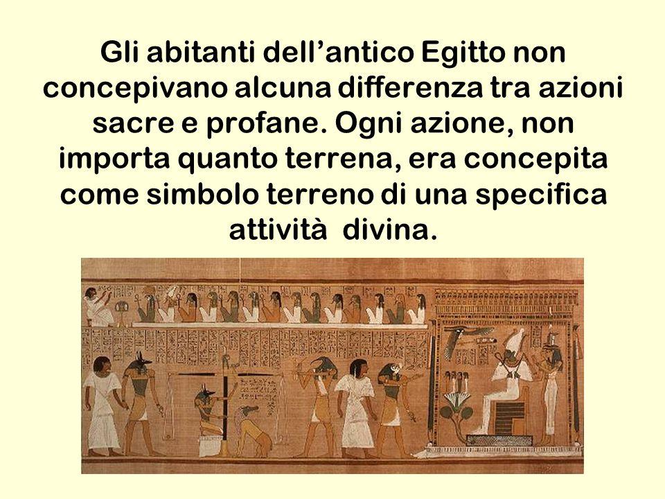 Gli abitanti dell'antico Egitto non concepivano alcuna differenza tra azioni sacre e profane. Ogni azione, non importa quanto terrena, era concepita c