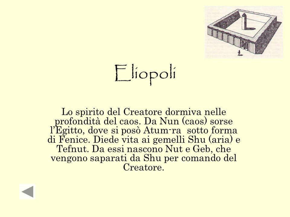 Eliopoli Lo spirito del Creatore dormiva nelle profondità del caos. Da Nun (caos) sorse l'Egitto, dove si posò Atum-ra sotto forma di Fenice. Diede vi