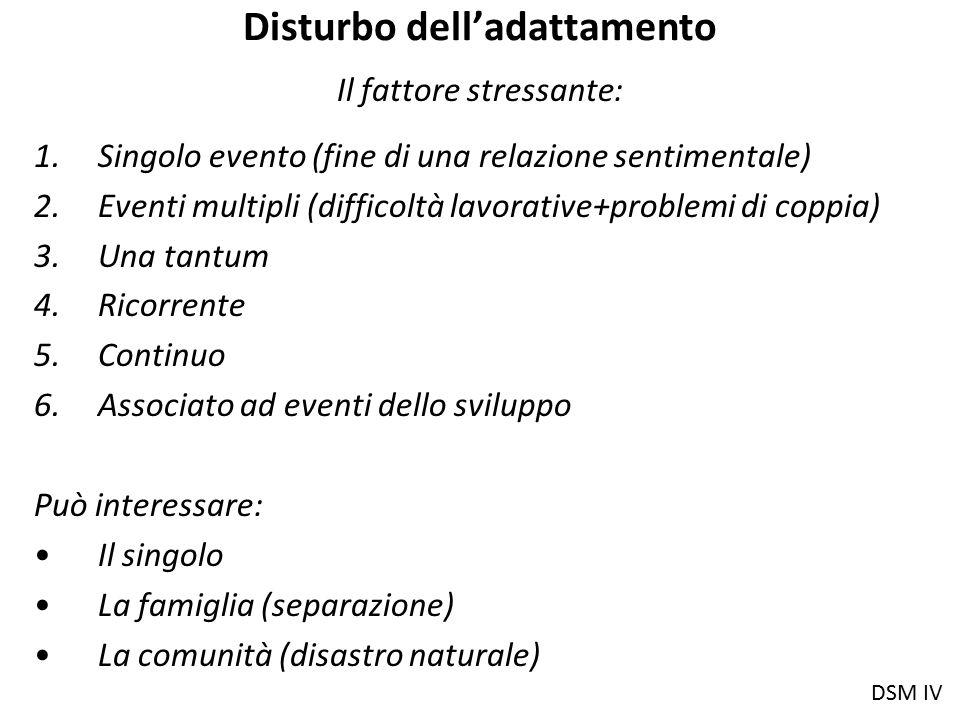 Disturbo dell'adattamento Il fattore stressante: 1.Singolo evento (fine di una relazione sentimentale) 2.Eventi multipli (difficoltà lavorative+proble