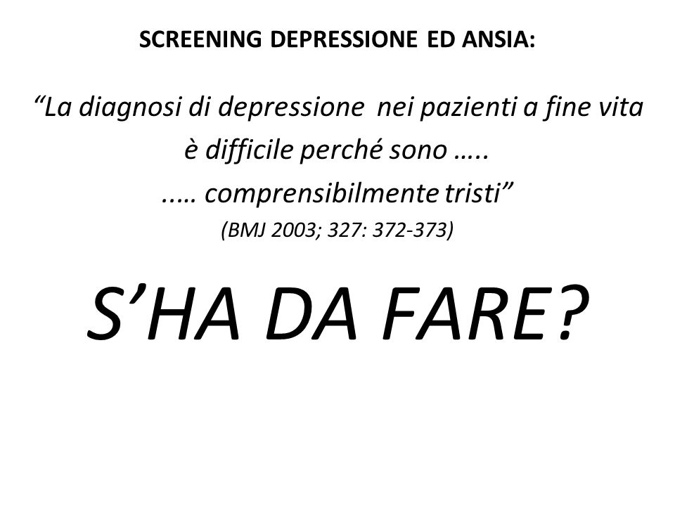 """SCREENING DEPRESSIONE ED ANSIA: """"La diagnosi di depressione nei pazienti a fine vita è difficile perché sono …....… comprensibilmente tristi"""" (BMJ 200"""