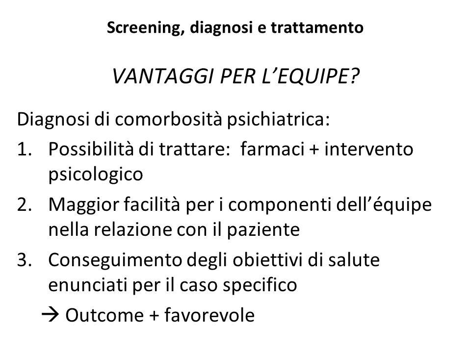 Screening, diagnosi e trattamento VANTAGGI PER L'EQUIPE? Diagnosi di comorbosità psichiatrica: 1.Possibilità di trattare: farmaci + intervento psicolo