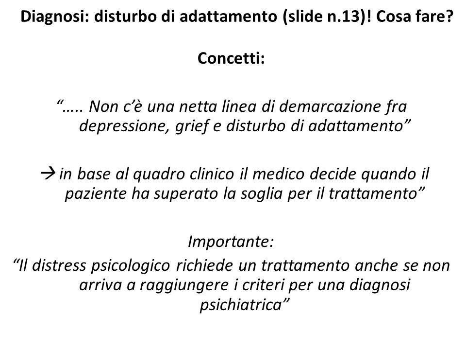 """Diagnosi: disturbo di adattamento (slide n.13)! Cosa fare? Concetti: """"….. Non c'è una netta linea di demarcazione fra depressione, grief e disturbo di"""