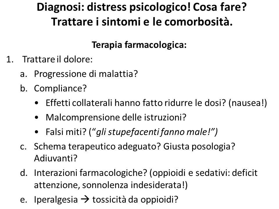 Diagnosi: distress psicologico! Cosa fare? Trattare i sintomi e le comorbosità. Terapia farmacologica: 1.Trattare il dolore: a.Progressione di malatti