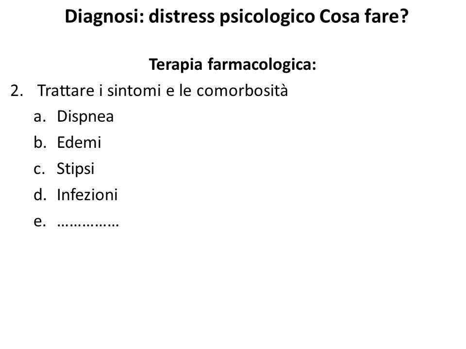 Diagnosi: distress psicologico Cosa fare? Terapia farmacologica: 2.Trattare i sintomi e le comorbosità a.Dispnea b.Edemi c.Stipsi d.Infezioni e.……………