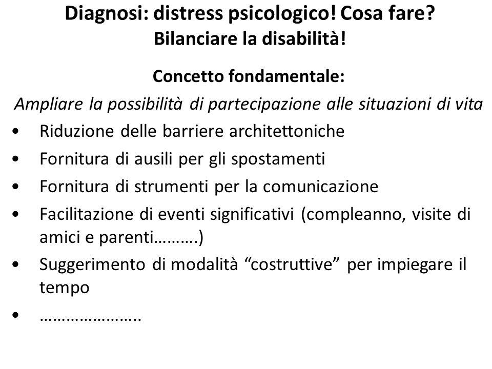 Diagnosi: distress psicologico! Cosa fare? Bilanciare la disabilità! Concetto fondamentale: Ampliare la possibilità di partecipazione alle situazioni