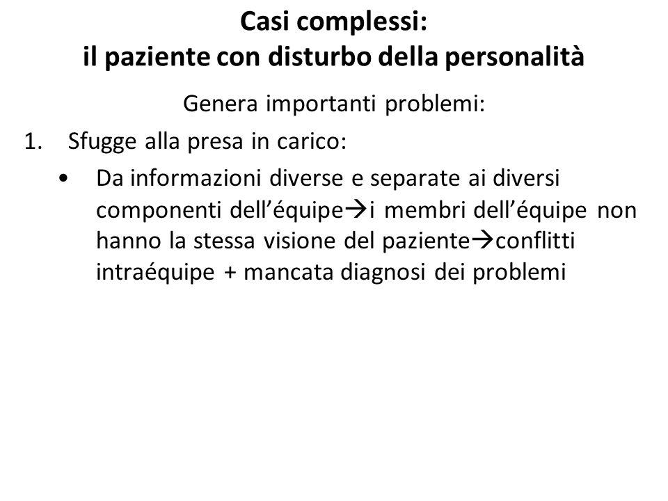 Casi complessi: il paziente con disturbo della personalità Genera importanti problemi: 1.Sfugge alla presa in carico: Da informazioni diverse e separa
