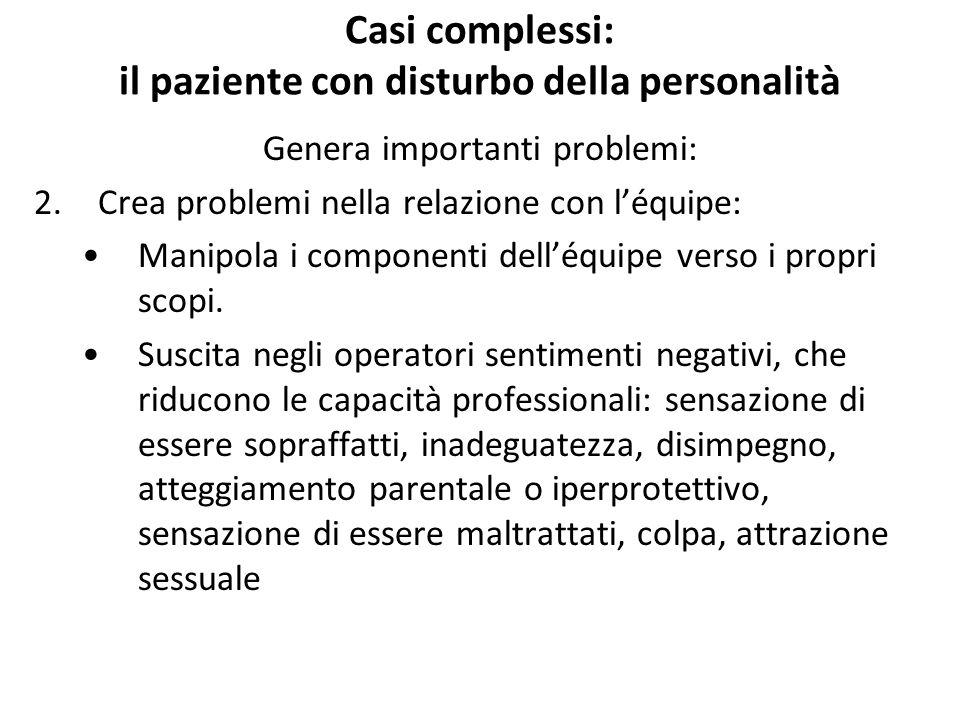 Casi complessi: il paziente con disturbo della personalità Genera importanti problemi: 2.Crea problemi nella relazione con l'équipe: Manipola i compon