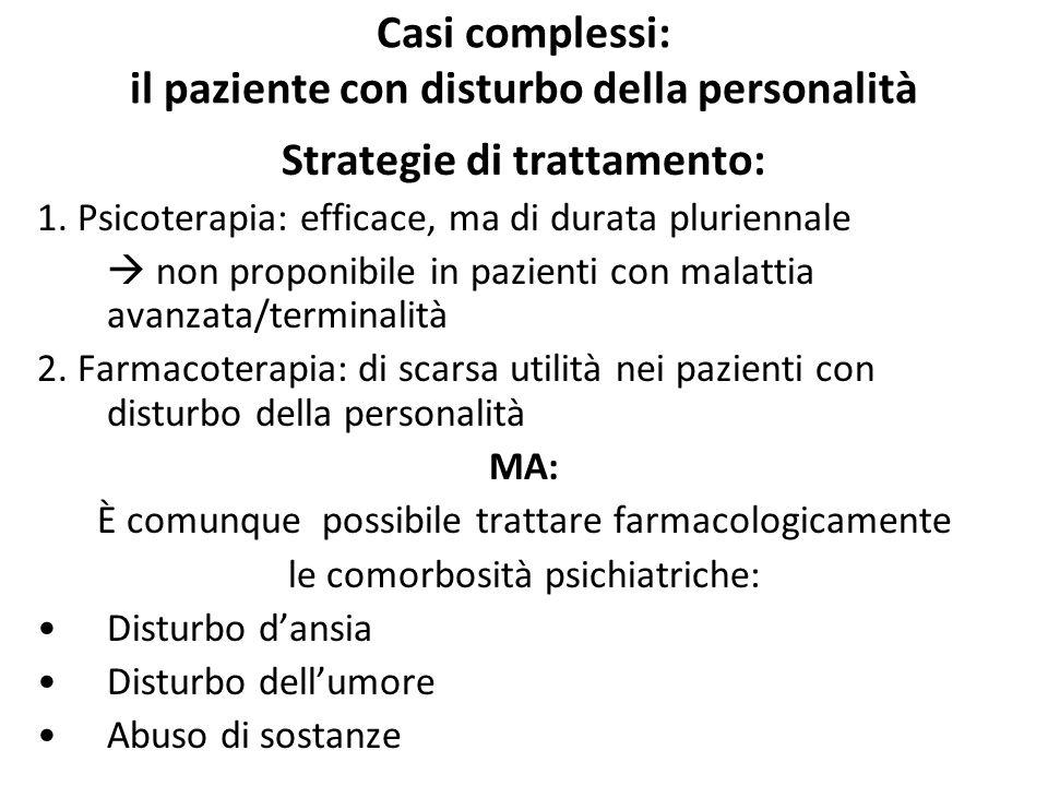 Casi complessi: il paziente con disturbo della personalità Strategie di trattamento: 1. Psicoterapia: efficace, ma di durata pluriennale  non proponi