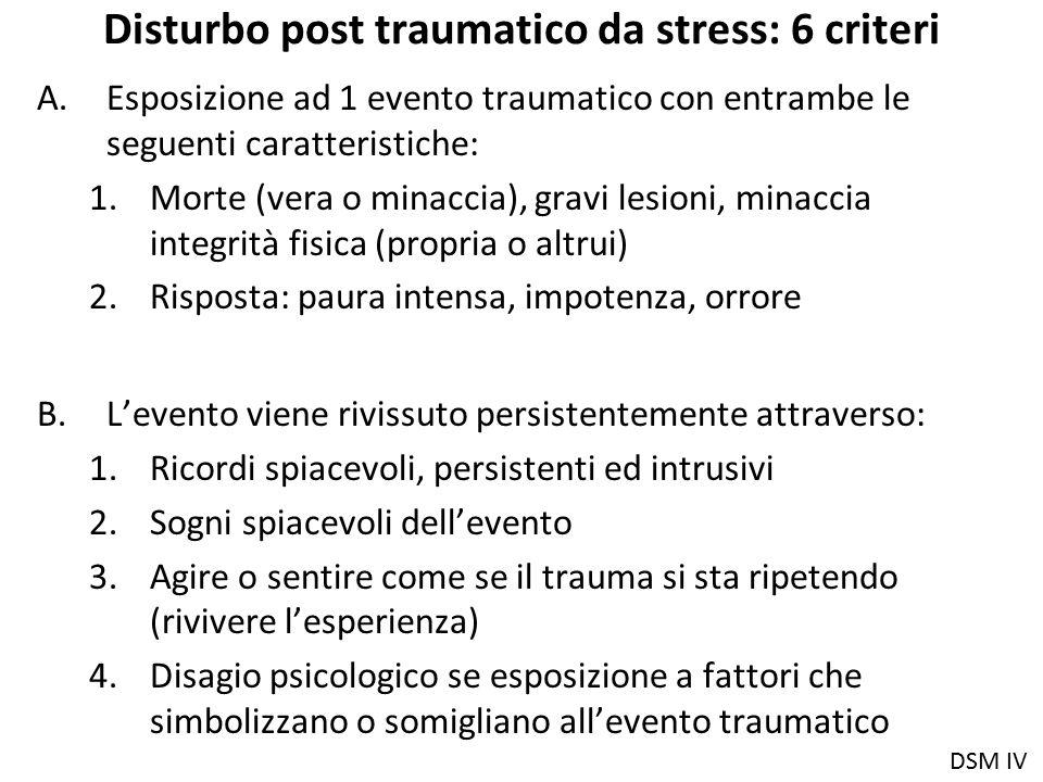 Disturbo post traumatico da stress: 6 criteri A.Esposizione ad 1 evento traumatico con entrambe le seguenti caratteristiche: 1.Morte (vera o minaccia)