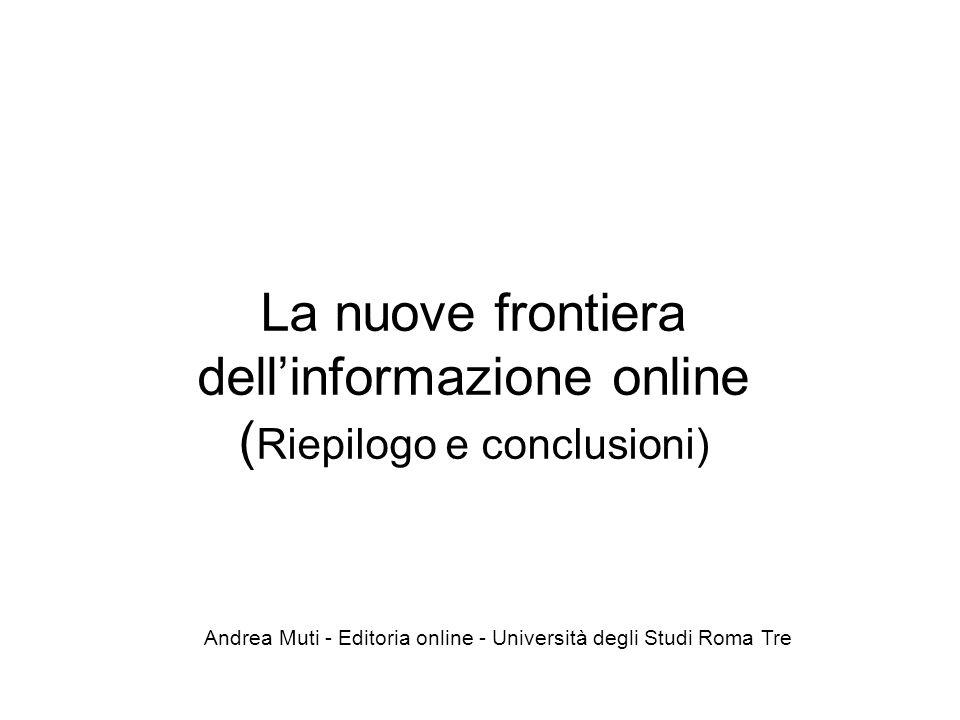La nuove frontiera dell'informazione online ( Riepilogo e conclusioni) Andrea Muti - Editoria online - Università degli Studi Roma Tre