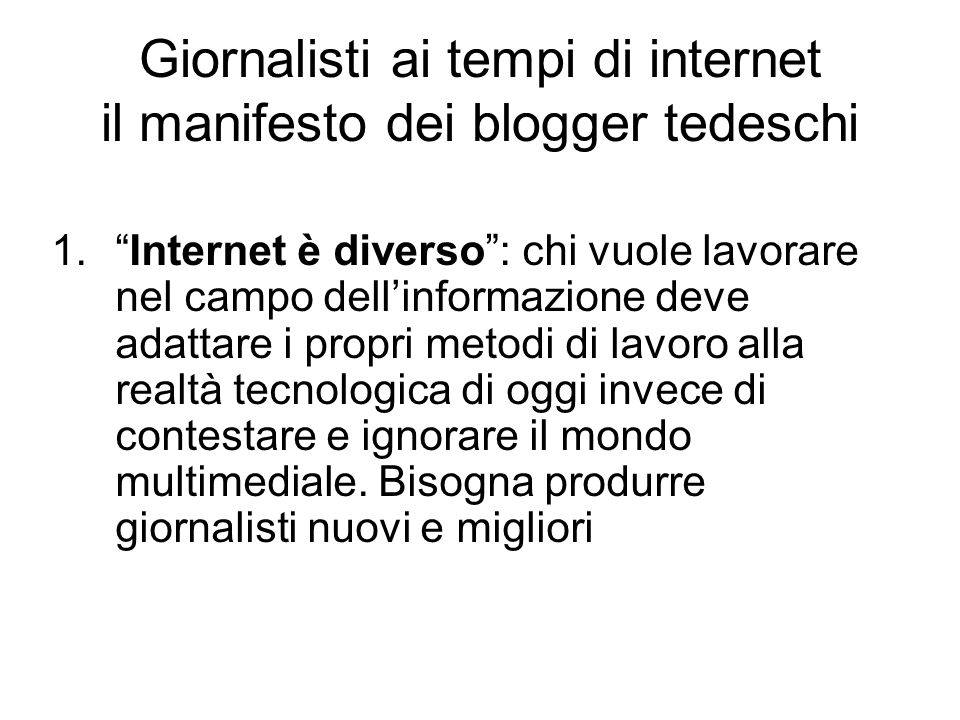 Giornalisti ai tempi di internet il manifesto dei blogger tedeschi 1. Internet è diverso : chi vuole lavorare nel campo dell'informazione deve adattare i propri metodi di lavoro alla realtà tecnologica di oggi invece di contestare e ignorare il mondo multimediale.