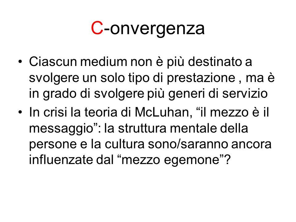 C-onvergenza Ciascun medium non è più destinato a svolgere un solo tipo di prestazione, ma è in grado di svolgere più generi di servizio In crisi la teoria di McLuhan, il mezzo è il messaggio : la struttura mentale della persone e la cultura sono/saranno ancora influenzate dal mezzo egemone