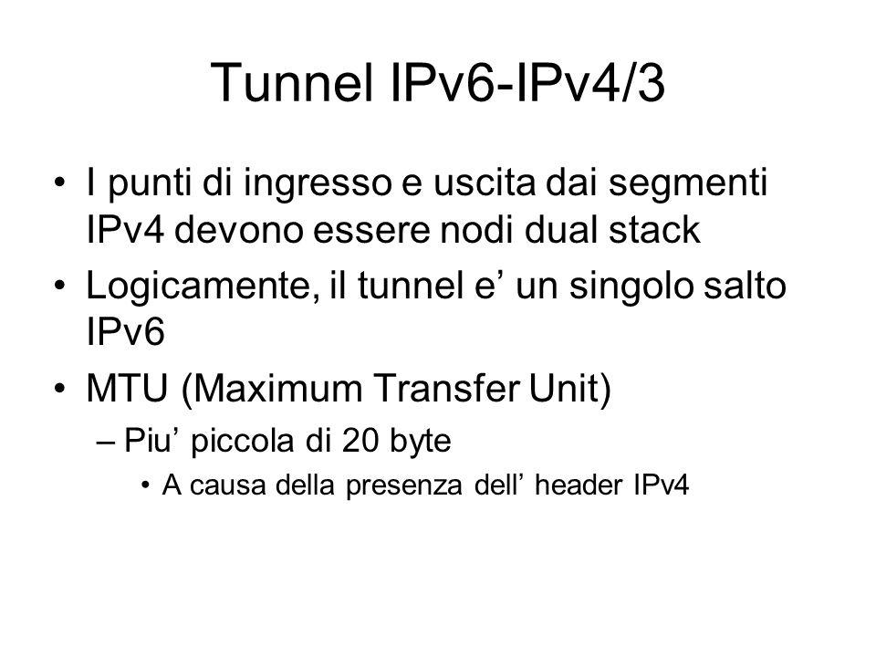 Tunnel IPv6-IPv4/3 I punti di ingresso e uscita dai segmenti IPv4 devono essere nodi dual stack Logicamente, il tunnel e' un singolo salto IPv6 MTU (Maximum Transfer Unit) –Piu' piccola di 20 byte A causa della presenza dell' header IPv4