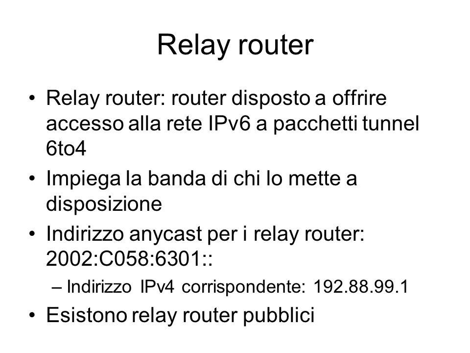 Relay router Relay router: router disposto a offrire accesso alla rete IPv6 a pacchetti tunnel 6to4 Impiega la banda di chi lo mette a disposizione Indirizzo anycast per i relay router: 2002:C058:6301:: –Indirizzo IPv4 corrispondente: 192.88.99.1 Esistono relay router pubblici