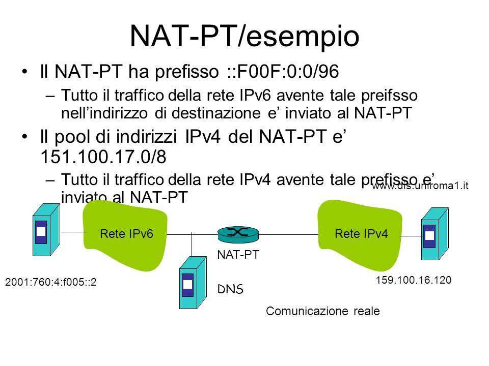 NAT-PT/esempio Il NAT-PT ha prefisso ::F00F:0:0/96 –Tutto il traffico della rete IPv6 avente tale preifsso nell'indirizzo di destinazione e' inviato al NAT-PT Il pool di indirizzi IPv4 del NAT-PT e' 151.100.17.0/8 –Tutto il traffico della rete IPv4 avente tale prefisso e' inviato al NAT-PT DNS NAT-PT Rete IPv6 Comunicazione reale Rete IPv4 2001:760:4:f005::2 159.100.16.120 www.dis.uniroma1.it