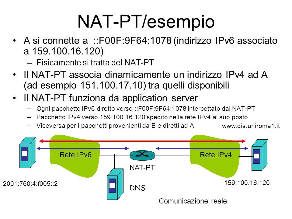 NAT-PT/esempio A si connette a ::F00F:9F64:1078 (indirizzo IPv6 associato a 159.100.16.120) –Fisicamente si tratta del NAT-PT Il NAT-PT associa dinamicamente un indirizzo IPv4 ad A (ad esempio 151.100.17.10) tra quelli disponibili Il NAT-PT funziona da application server –Ogni pacchetto IPv6 diretto verso ::F00F:9F64:1078 intercettato dal NAT-PT –Pacchetto IPv4 verso 159.100.16.120 spedito nella rete IPv4 al suo posto –Viceversa per i pacchetti provenienti da B e diretti ad A DNS NAT-PT Rete IPv6 Comunicazione reale Rete IPv4 2001:760:4:f005::2 159.100.16.120 www.dis.uniroma1.it
