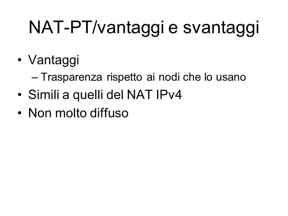 NAT-PT/vantaggi e svantaggi Vantaggi –Trasparenza rispetto ai nodi che lo usano Simili a quelli del NAT IPv4 Non molto diffuso